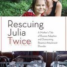 Rescuing Julia Twice : A Mother's Tale of Russian Adoption and Overcoming...