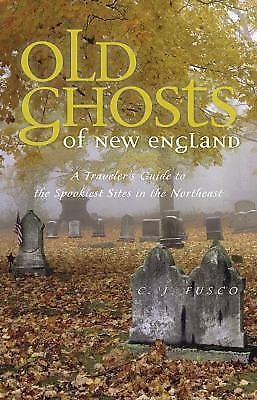 Old Ghosts of New England : A Traveler's Guide to the Spookiest Sites in the...