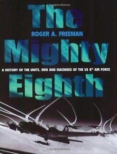 The Mighty Eighth : A History of the Units, Men and Machines of the U. S. 8th...