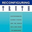Reconfiguring Truth : Postmodernism, Science Studies and the Search for a New...