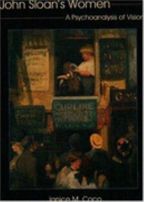 John Sloan's Women : A Psychoanalysis of Vision by Janice Marie Coco, John...
