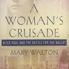 A Woman's Crusade : Alice Paul and the Battle for the Ballot by Mary Walton...