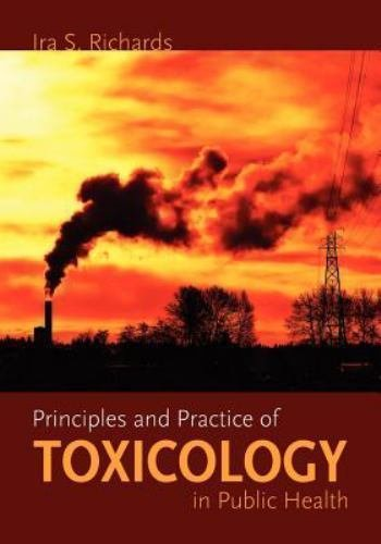 Principles and Practice of Toxicology in Public Health by Ira S. Richards...
