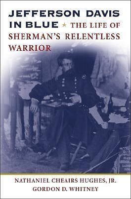 Jefferson Davis in Blue : The Life of Sherman's Relentless Warrior by Gordon...