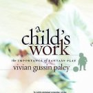 A Child's Work : The Importance of Fantasy Play by Vivian Gussin Paley (2005,...