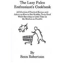 The Lazy Paleo Enthusiast's Cookbook : A Collection of Practical Recipes and...