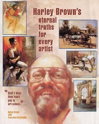 Harley Brown's Eternal Truths for Every Artist by Lewis Barrett Lehrman and...
