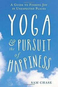 Yoga and the Pursuit of Happiness : A Beginner's Guide to Finding Joy in...