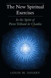 The New Spiritual Exercises : In the Spirit of Pierre Teilhard de Chardin by...