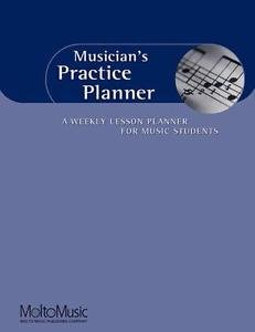 Musician's Practice Planner : A Weekly Lesson Planner for Music Students...