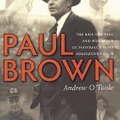 Paul Brown : The Rise and Fall and Rise Again of Football's Most Innovative...