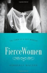 Fierce Women : The Power of a Soft Warrior (True Woman) by Kimberly Wagner...