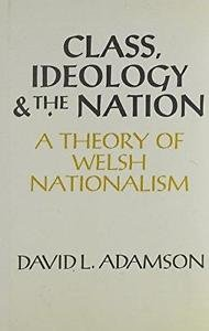 Class, Ideology and the Nation : A Theory of Welsh Nationalism by David L....