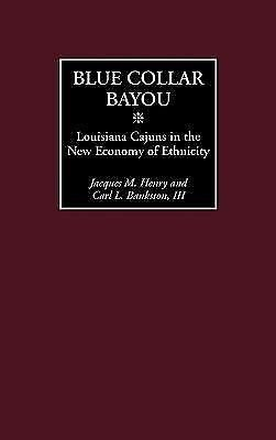 Blue Collar Bayou : Louisiana Cajuns in the New Economy of Ethnicity by Carl...