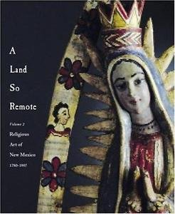 A Land So Remote : Religious Art of New Mexico 1780-1907 Vol. 2 by Skip...