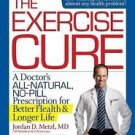 The Exercise Cure : A Doctor's All-Natural, No-Pill Prescription for Better...
