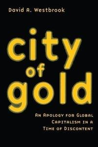 City of Gold : An Apology for Global Capitalism in a Time of Discontent by...