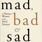 Sad Mad and Bad Women and the Mind : A History of Women and the Mind Doctors...