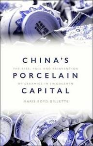China's Porcelain Capital : The Rise, Fall and Reinvention of Ceramics in Jingde