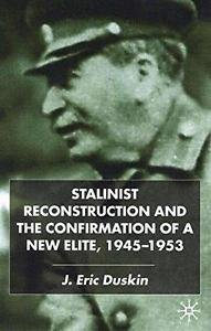Stalinist Reconstruction and the Confirmation of a New Elite, 1945-1953 by J....