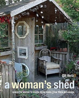 A Woman's Shed : Spaces for Women to Create, Write, Make Music, Think, Grow,...