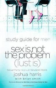 Sex Is Not the Problem (Lust Is) - Study Guide for Men : Sexual Purity in a...
