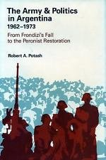 The Army and Politics in Argentina, 1962-1973 Vol. 3 : From Frondizi's Fall...