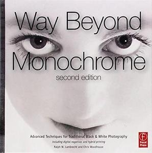 Way Beyond Monochrome : Advanced Techniques for Traditional Black and White Phot
