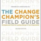 The Change Champion's Field Guide : Strategies and Tools for Leading Change...