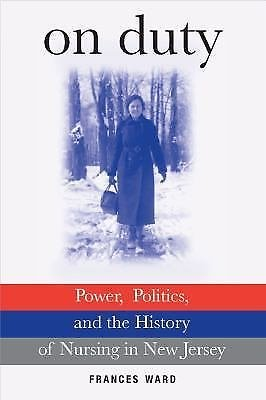 On Duty : Power, Politics, and the History of Nursing in New Jersey by...