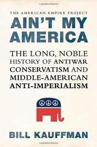 Ain't My America : The Long, Noble History of Antiwar Conservatism and...