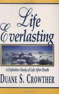 Life Everlasting : A Definitive Study of Life after Death by Duane S....