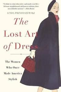 The Lost Art of Dress : The Women Who Once Made America Stylish by Linda...