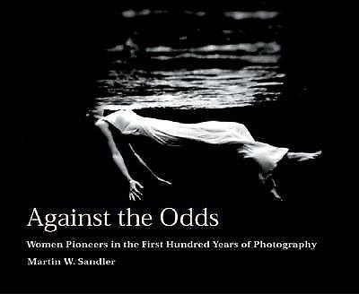 Against the Odds : Women Pioneers in the First Hundred Years of Photography...