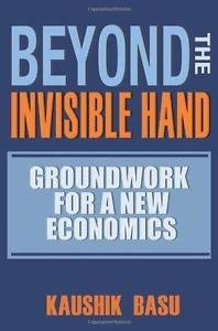 Beyond the Invisible Hand : Groundwork for a New Economics by Kaushik Basu...