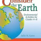 Consider the Earth : Environmental Activities for Grades 4 - 8 by Julie M....