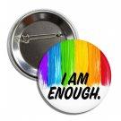 I Am Enough Gay Pride Button (25mm, badges, pins, rainbow, lesbian, lgbtq, trans pride)