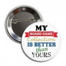 My Board Game Collection Is Better Than Yours button (1', badges, pins)