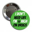 I Don't Need Life I'm High On Drugs button (1', badges, pins, weed, joint, stoned, bong)