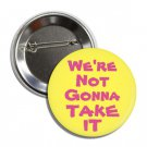 We're Not Gonna Take It button (25mm, badges, pins, patches, tshirt)