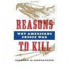 Reasons to Kill : Why Americans Choose War by Richard E. Rubenstein - Hardcover