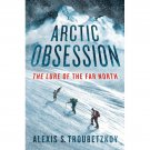 Arctic Obsession : The Lure of the Far North by Alexis S. Troubetzkoy - Hardcover