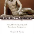 Ebook 978-0742566668 How Do I Save My Honor?: War, Moral Integrity, and Principled Resignation