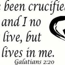 Galatians 2:20, I have been crucified with Christ and I no longer live, but C...