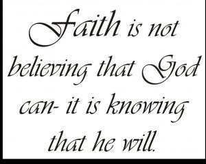 Faith is not believing that God can- it is knowing that he will.