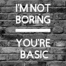 I'm Not Boring You're Basic