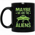 Maybe We Are The Aliens Funny Conspiracy Sarcastic Black  Mug Black Ceramic 11oz Coffee Tea Cup
