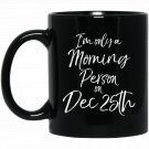 I_m only a Morning Person on Dec 25th Christmas Black  Mug Black Ceramic 11oz Coffee Tea Cup