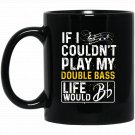 If I Couldn_t Play My Instrument Funny Double Bass Black  Mug Black Ceramic 11oz Coffee Tea Cup