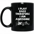 I Play The Bass Therefore I Am Awesome Black  Mug Black Ceramic 11oz Coffee Tea Cup